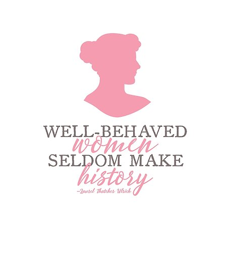 Well behaved women seldom make history quote